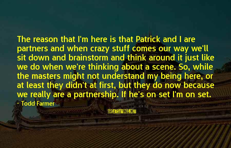 I Not Crazy I Just Sayings By Todd Farmer: The reason that I'm here is that Patrick and I are partners and when crazy