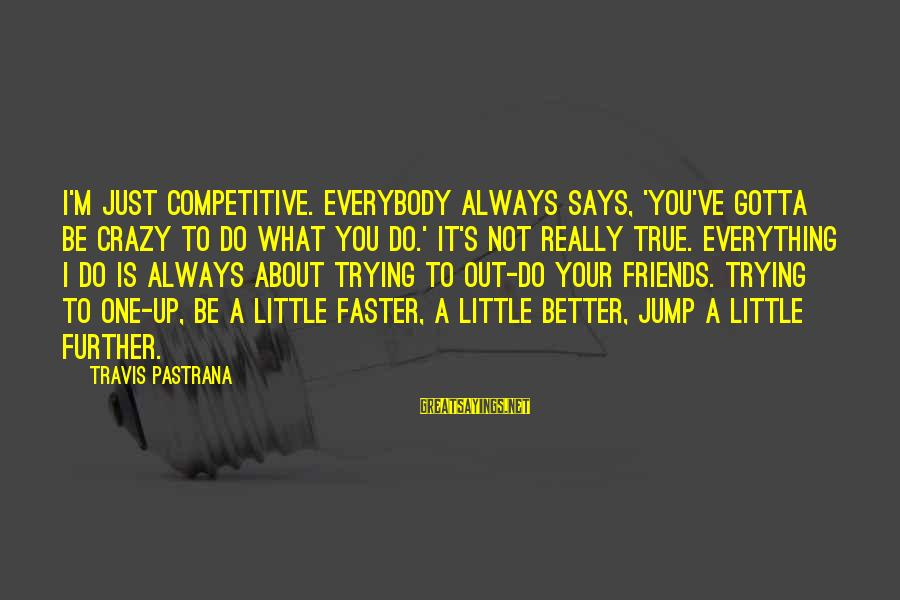 I Not Crazy I Just Sayings By Travis Pastrana: I'm just competitive. Everybody always says, 'You've gotta be crazy to do what you do.'
