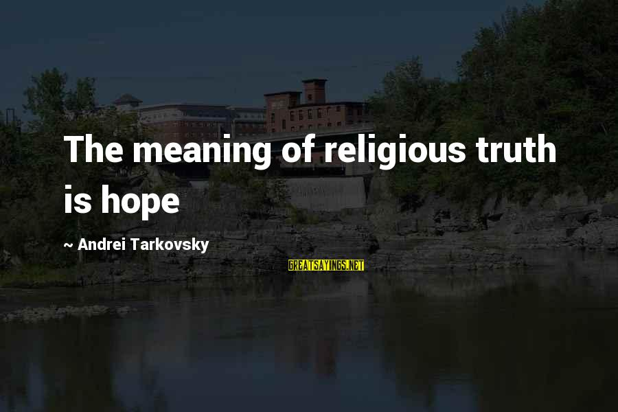 I Rather Die Trying Sayings By Andrei Tarkovsky: The meaning of religious truth is hope