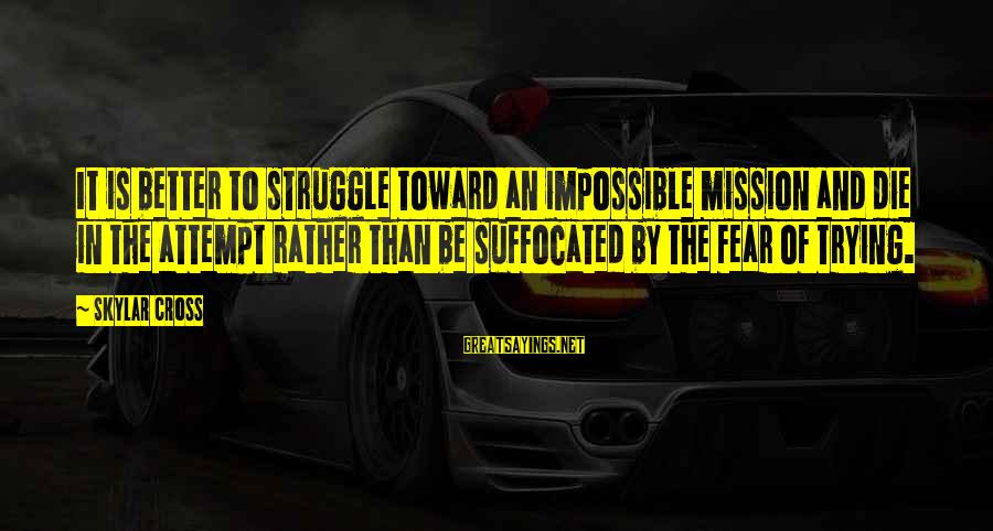 I Rather Die Trying Sayings By Skylar Cross: It is better to struggle toward an impossible mission and die in the attempt rather