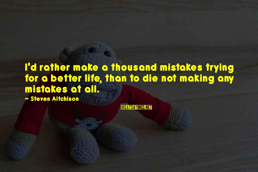 I Rather Die Trying Sayings By Steven Aitchison: I'd rather make a thousand mistakes trying for a better life, than to die not