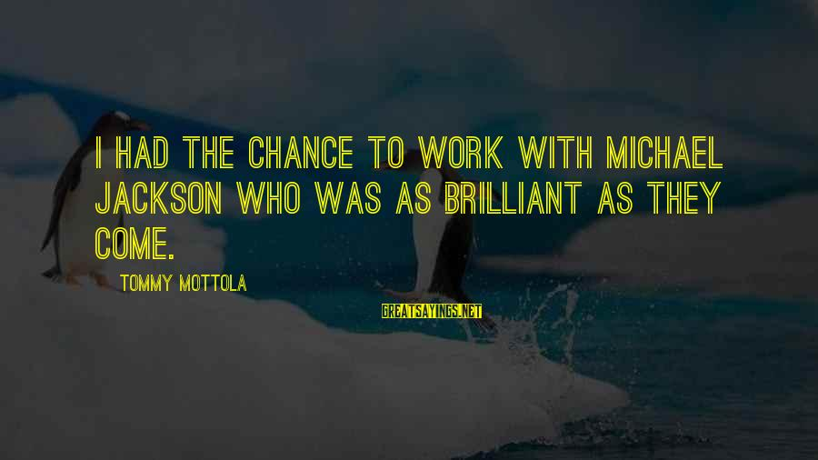 I Rather Die Trying Sayings By Tommy Mottola: I had the chance to work with Michael Jackson who was as brilliant as they