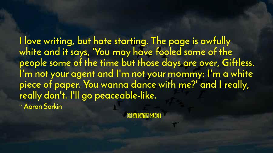 I Really Hate Sayings By Aaron Sorkin: I love writing, but hate starting. The page is awfully white and it says, 'You