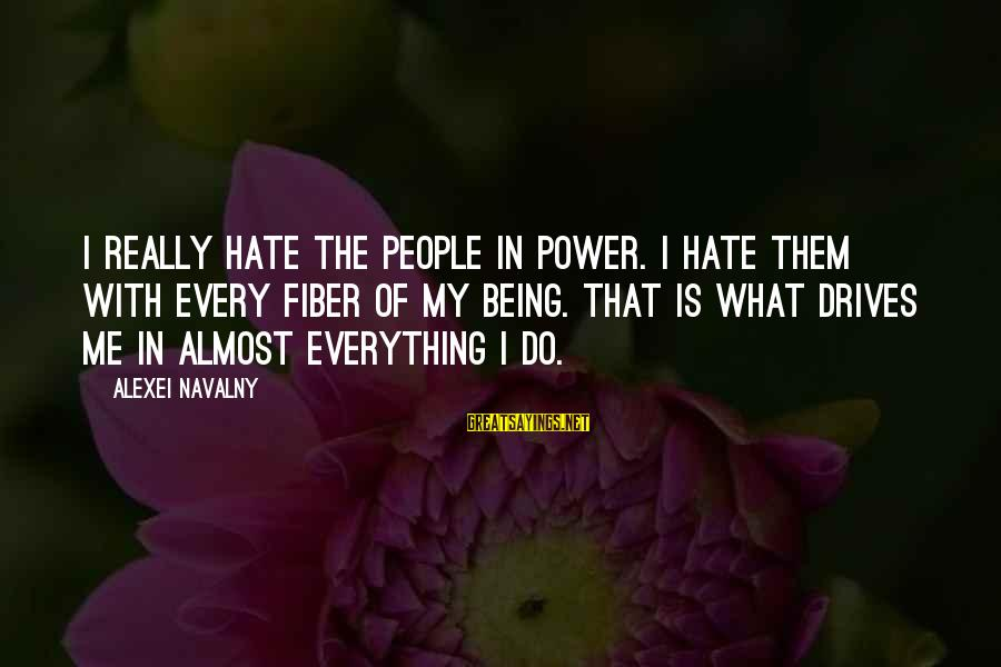I Really Hate Sayings By Alexei Navalny: I really hate the people in power. I hate them with every fiber of my