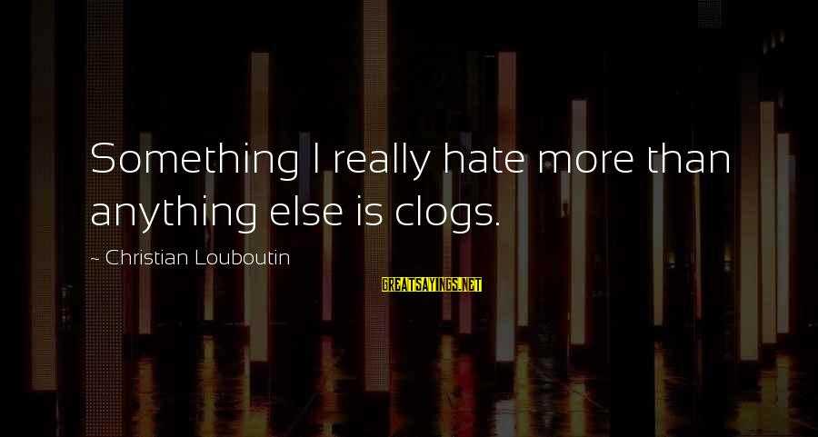 I Really Hate Sayings By Christian Louboutin: Something I really hate more than anything else is clogs.