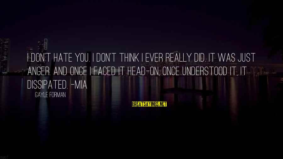 I Really Hate Sayings By Gayle Forman: I don't hate you. I don't think I ever really did. It was just anger.