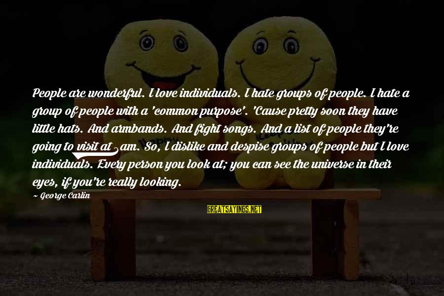 I Really Hate Sayings By George Carlin: People are wonderful. I love individuals. I hate groups of people. I hate a group