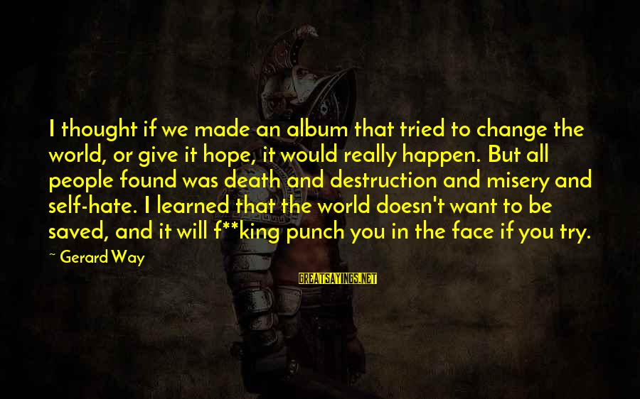 I Really Hate Sayings By Gerard Way: I thought if we made an album that tried to change the world, or give