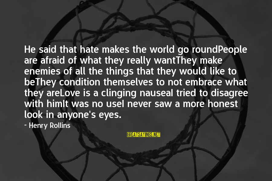 I Really Hate Sayings By Henry Rollins: He said that hate makes the world go roundPeople are afraid of what they really