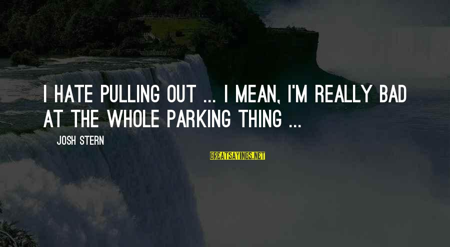 I Really Hate Sayings By Josh Stern: I hate pulling out ... I mean, I'm really bad at the whole parking thing