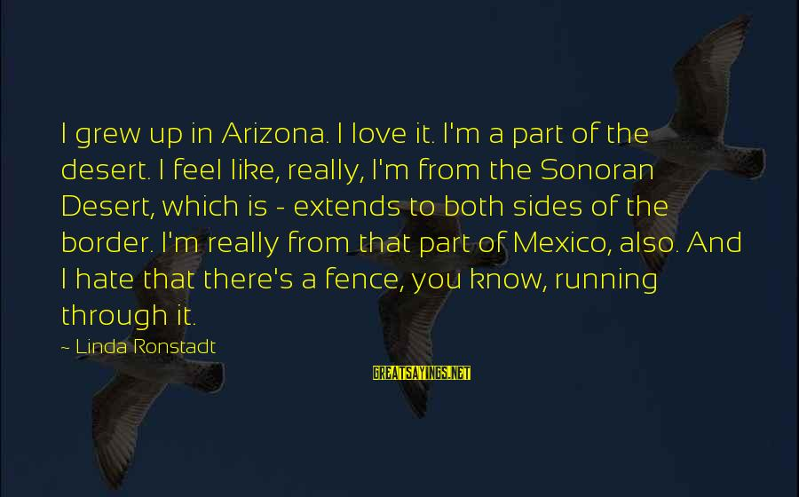 I Really Hate Sayings By Linda Ronstadt: I grew up in Arizona. I love it. I'm a part of the desert. I