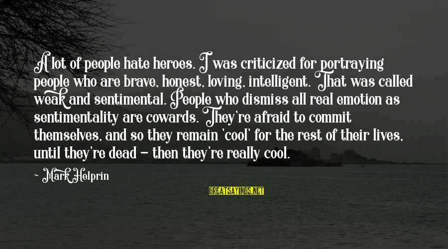 I Really Hate Sayings By Mark Helprin: A lot of people hate heroes. I was criticized for portraying people who are brave,