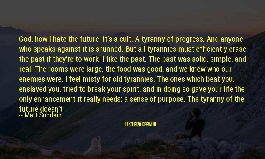 I Really Hate Sayings By Matt Suddain: God, how I hate the future. It's a cult. A tyranny of progress. And anyone