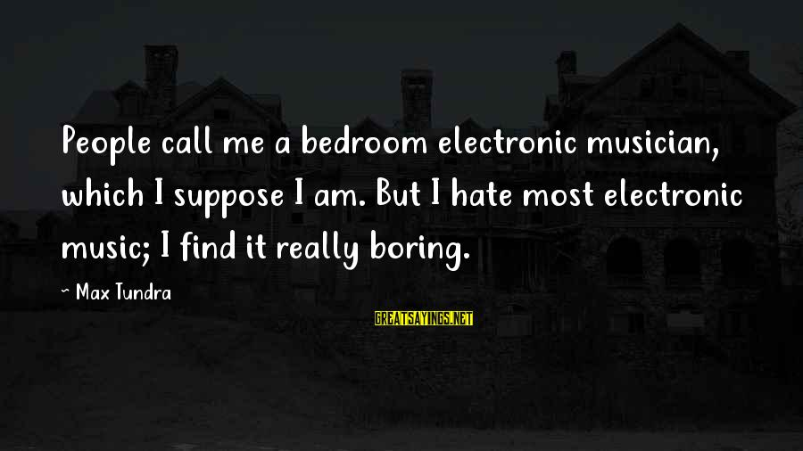 I Really Hate Sayings By Max Tundra: People call me a bedroom electronic musician, which I suppose I am. But I hate