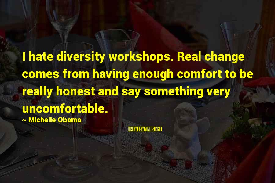 I Really Hate Sayings By Michelle Obama: I hate diversity workshops. Real change comes from having enough comfort to be really honest