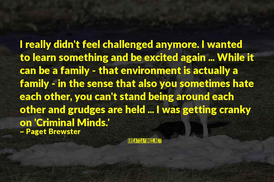 I Really Hate Sayings By Paget Brewster: I really didn't feel challenged anymore. I wanted to learn something and be excited again