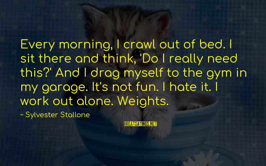 I Really Hate Sayings By Sylvester Stallone: Every morning, I crawl out of bed. I sit there and think, 'Do I really