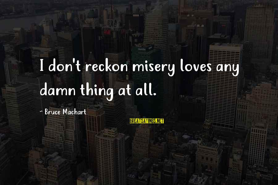 I Reckon Sayings By Bruce Machart: I don't reckon misery loves any damn thing at all.