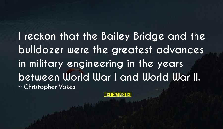 I Reckon Sayings By Christopher Vokes: I reckon that the Bailey Bridge and the bulldozer were the greatest advances in military