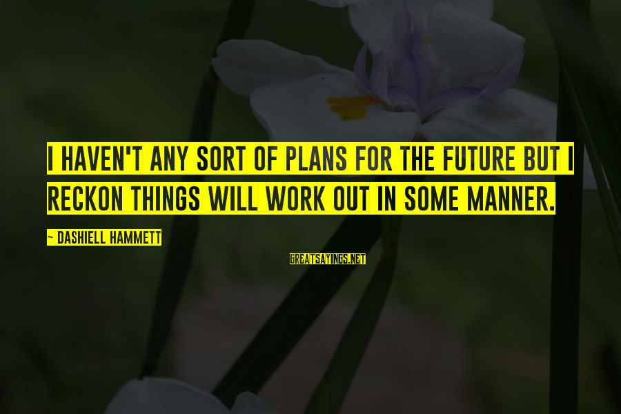 I Reckon Sayings By Dashiell Hammett: I haven't any sort of plans for the future but I reckon things will work