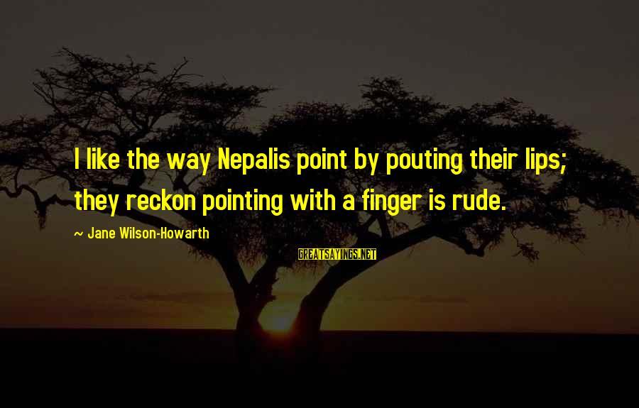 I Reckon Sayings By Jane Wilson-Howarth: I like the way Nepalis point by pouting their lips; they reckon pointing with a