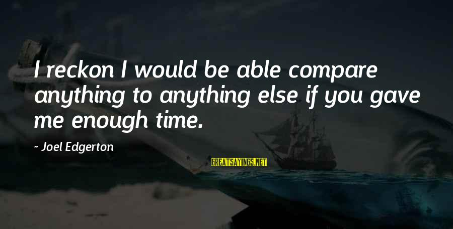 I Reckon Sayings By Joel Edgerton: I reckon I would be able compare anything to anything else if you gave me