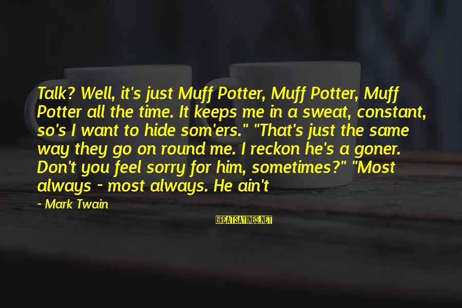 I Reckon Sayings By Mark Twain: Talk? Well, it's just Muff Potter, Muff Potter, Muff Potter all the time. It keeps