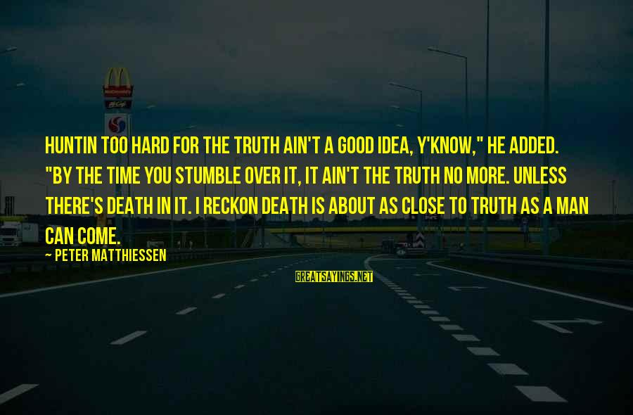 """I Reckon Sayings By Peter Matthiessen: Huntin too hard for the truth ain't a good idea, y'know,"""" he added. """"By the"""