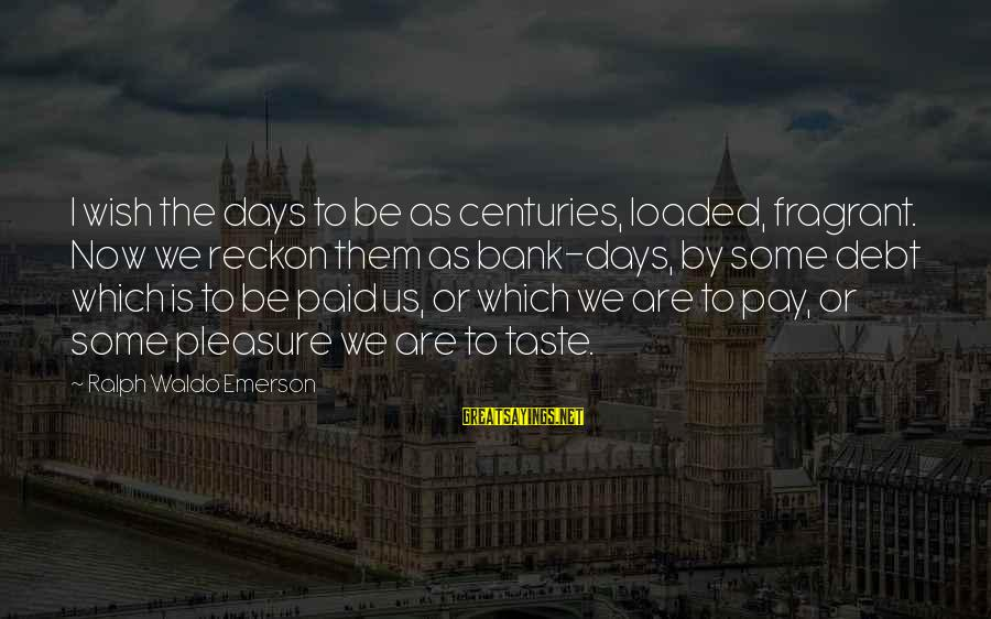 I Reckon Sayings By Ralph Waldo Emerson: I wish the days to be as centuries, loaded, fragrant. Now we reckon them as