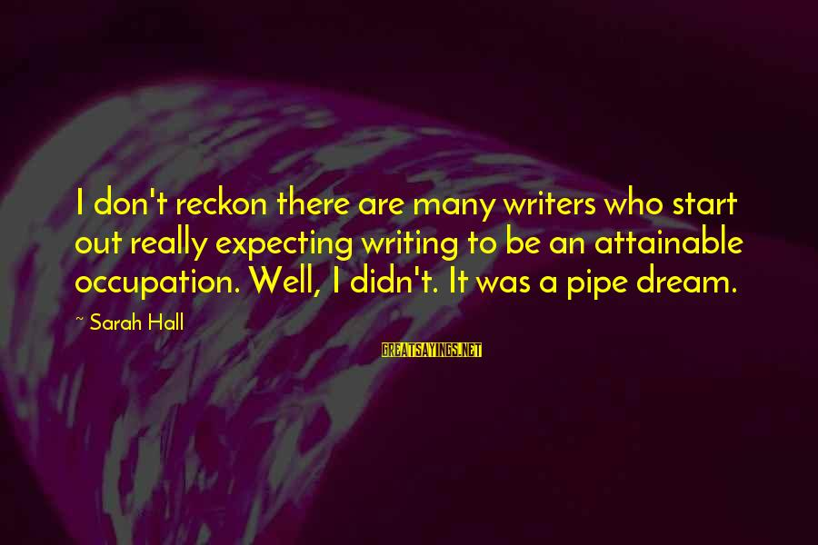 I Reckon Sayings By Sarah Hall: I don't reckon there are many writers who start out really expecting writing to be