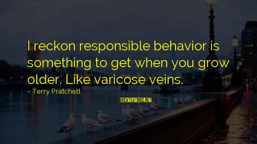 I Reckon Sayings By Terry Pratchett: I reckon responsible behavior is something to get when you grow older. Like varicose veins.