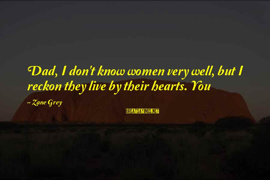 I Reckon Sayings By Zane Grey: Dad, I don't know women very well, but I reckon they live by their hearts.