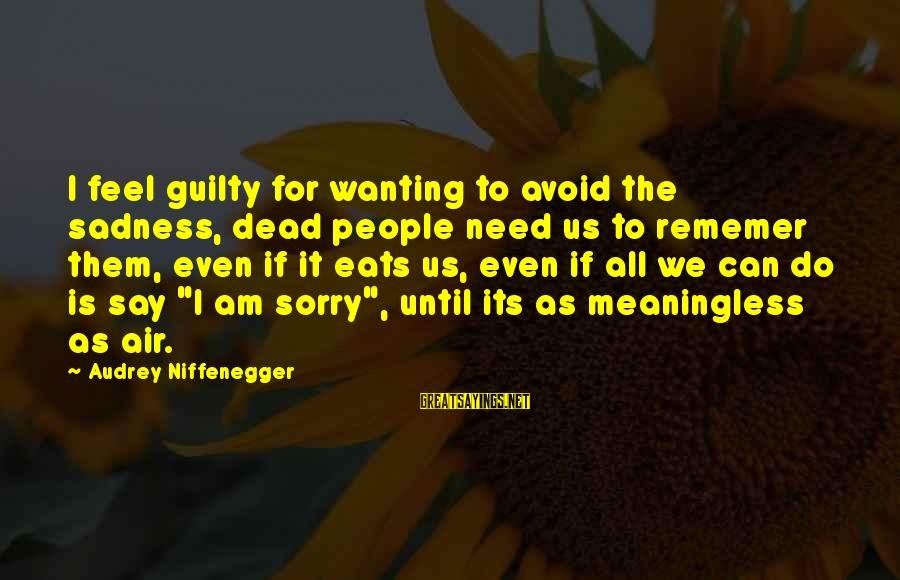 I Say Sorry Sayings By Audrey Niffenegger: I feel guilty for wanting to avoid the sadness, dead people need us to rememer