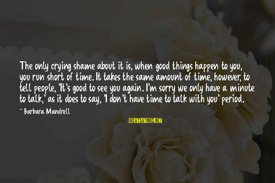 I Say Sorry Sayings By Barbara Mandrell: The only crying shame about it is, when good things happen to you, you run