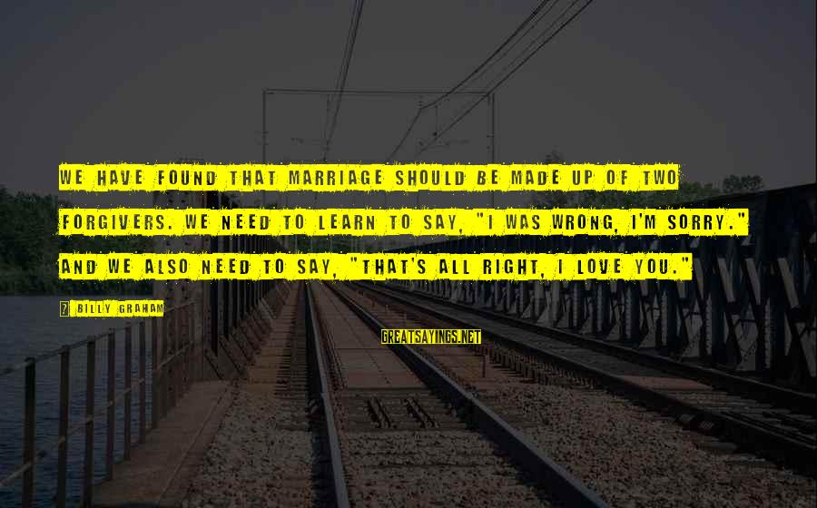 I Say Sorry Sayings By Billy Graham: We have found that marriage should be made up of two forgivers. We need to