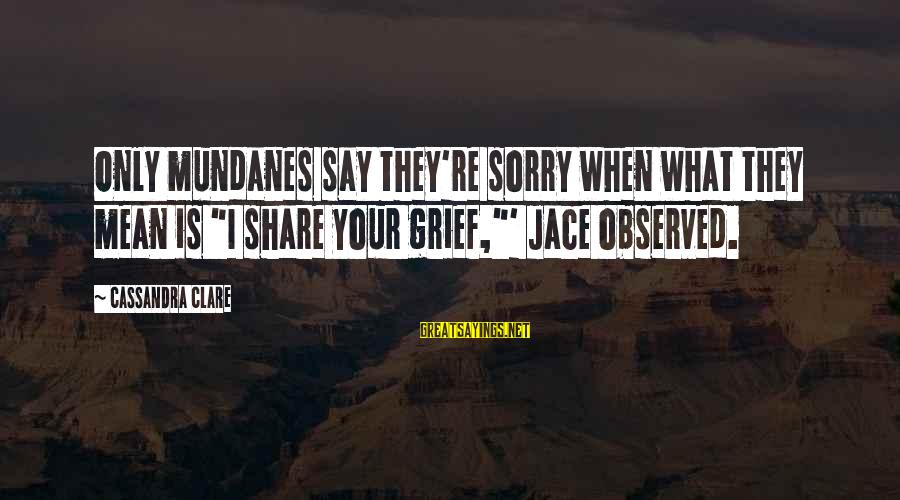 """I Say Sorry Sayings By Cassandra Clare: Only mundanes say they're sorry when what they mean is """"I share your grief,""""' Jace"""