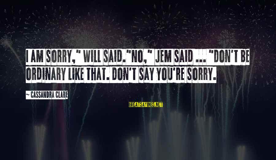 """I Say Sorry Sayings By Cassandra Clare: I am sorry,"""" Will said.""""No,"""" Jem said ... """"Don't be ordinary like that. Don't say"""