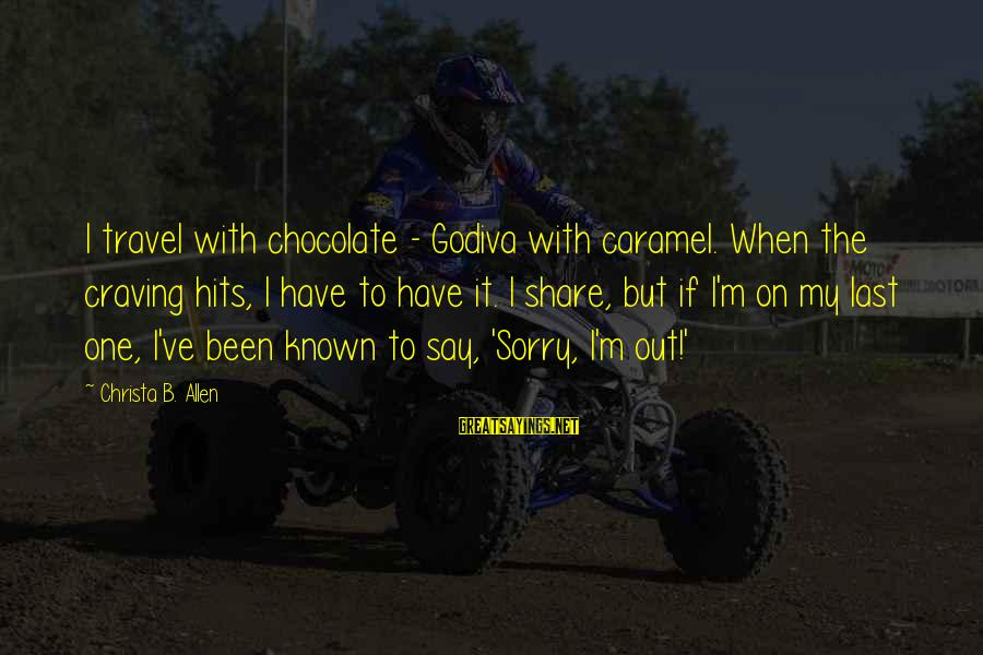 I Say Sorry Sayings By Christa B. Allen: I travel with chocolate - Godiva with caramel. When the craving hits, I have to