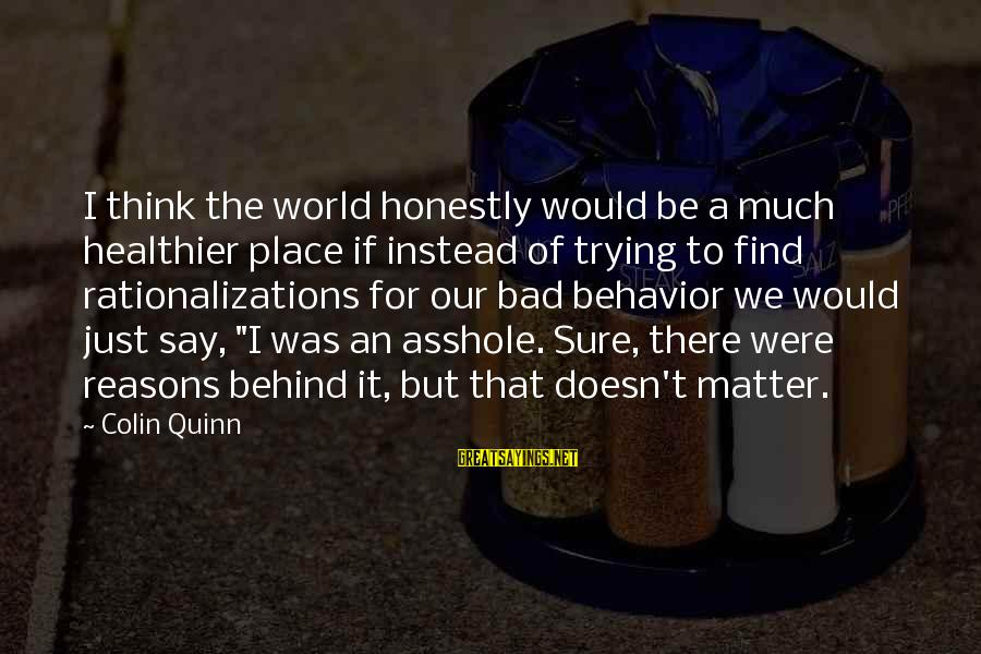 I Say Sorry Sayings By Colin Quinn: I think the world honestly would be a much healthier place if instead of trying