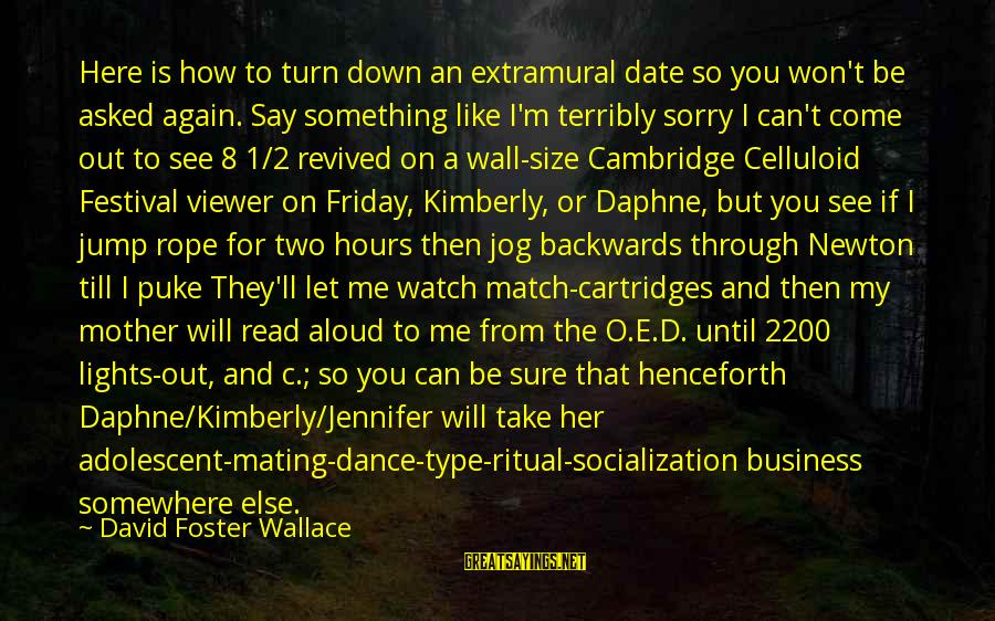 I Say Sorry Sayings By David Foster Wallace: Here is how to turn down an extramural date so you won't be asked again.