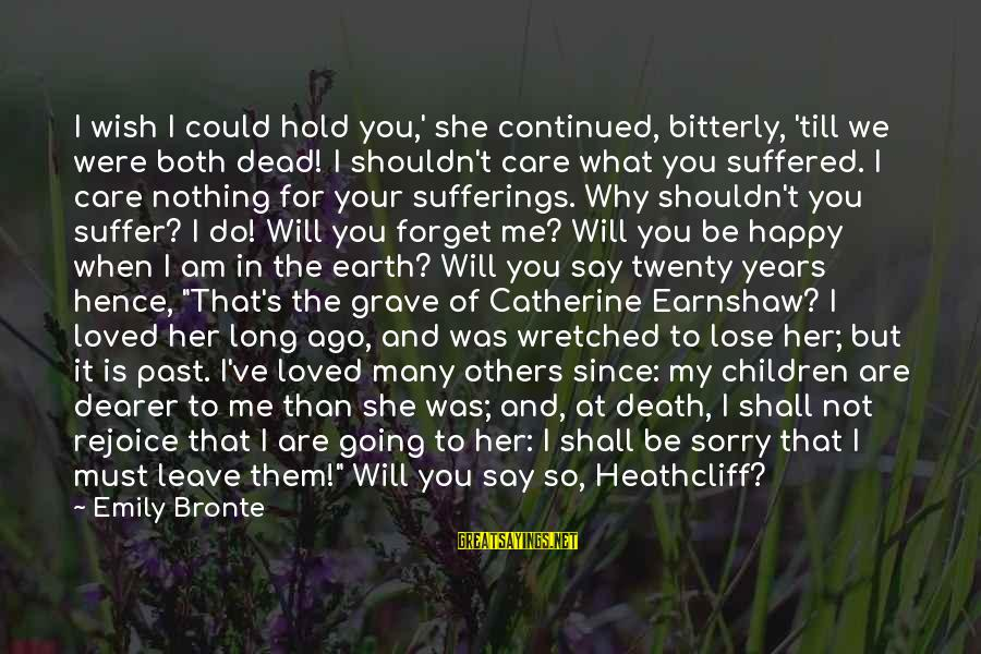 I Say Sorry Sayings By Emily Bronte: I wish I could hold you,' she continued, bitterly, 'till we were both dead! I