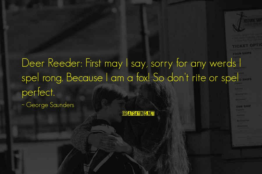 I Say Sorry Sayings By George Saunders: Deer Reeder: First may I say, sorry for any werds I spel rong. Because I