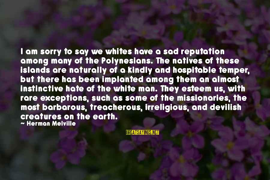 I Say Sorry Sayings By Herman Melville: I am sorry to say we whites have a sad reputation among many of the