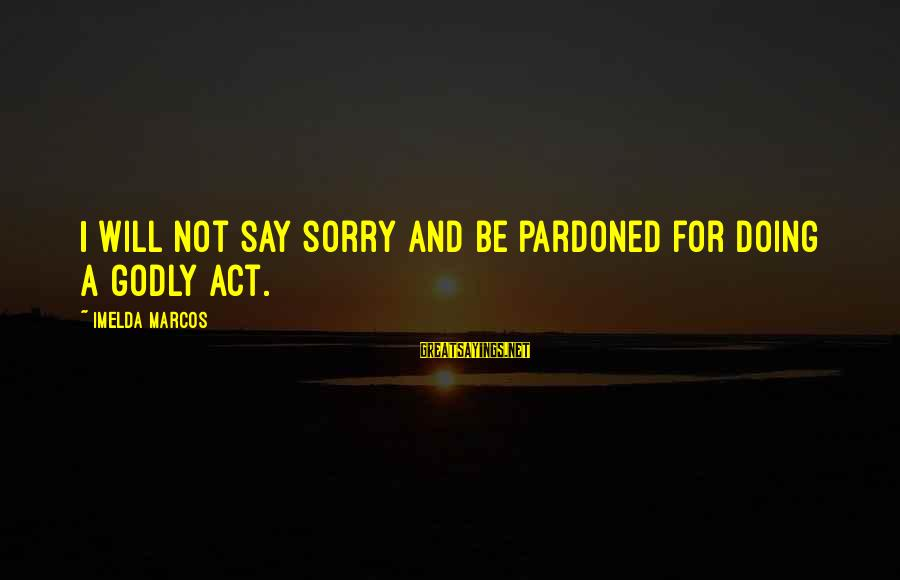 I Say Sorry Sayings By Imelda Marcos: I will not say sorry and be pardoned for doing a godly act.