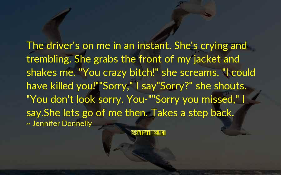 I Say Sorry Sayings By Jennifer Donnelly: The driver's on me in an instant. She's crying and trembling. She grabs the front