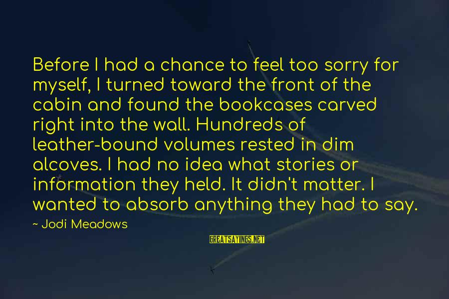 I Say Sorry Sayings By Jodi Meadows: Before I had a chance to feel too sorry for myself, I turned toward the