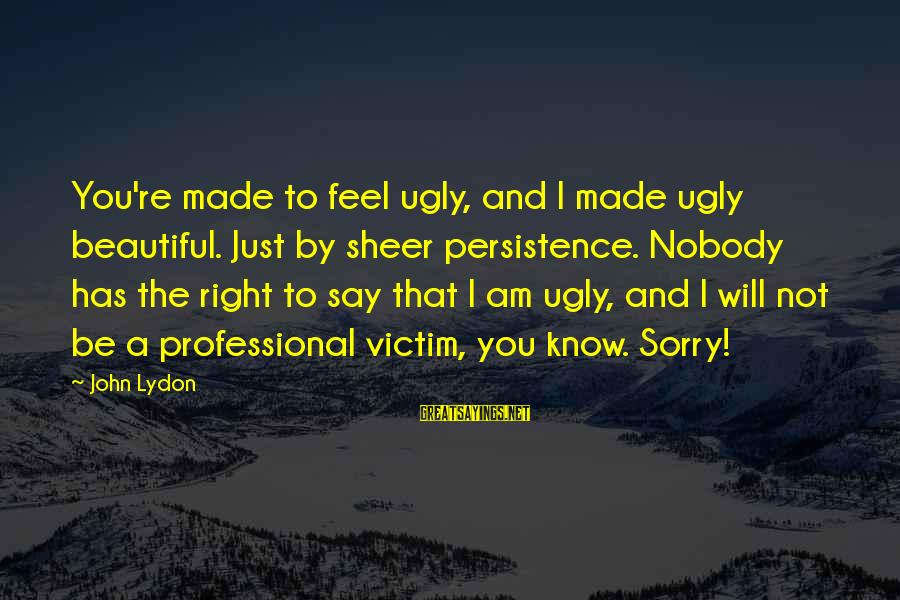 I Say Sorry Sayings By John Lydon: You're made to feel ugly, and I made ugly beautiful. Just by sheer persistence. Nobody