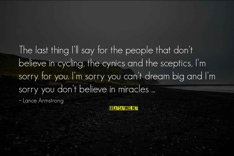 I Say Sorry Sayings By Lance Armstrong: The last thing I'll say for the people that don't believe in cycling, the cynics