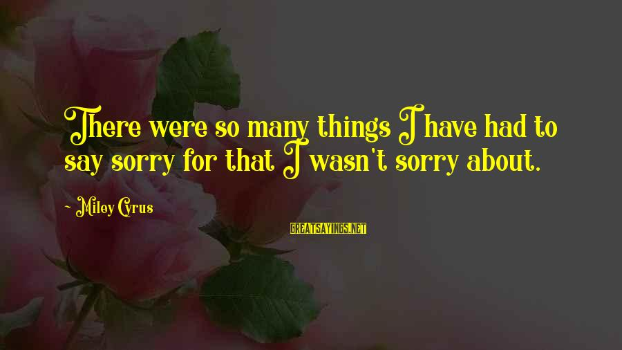 I Say Sorry Sayings By Miley Cyrus: There were so many things I have had to say sorry for that I wasn't