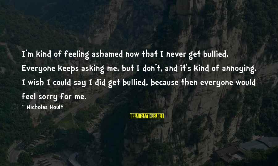 I Say Sorry Sayings By Nicholas Hoult: I'm kind of feeling ashamed now that I never get bullied. Everyone keeps asking me,
